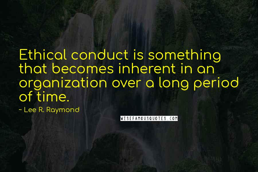 Lee R. Raymond quotes: Ethical conduct is something that becomes inherent in an organization over a long period of time.
