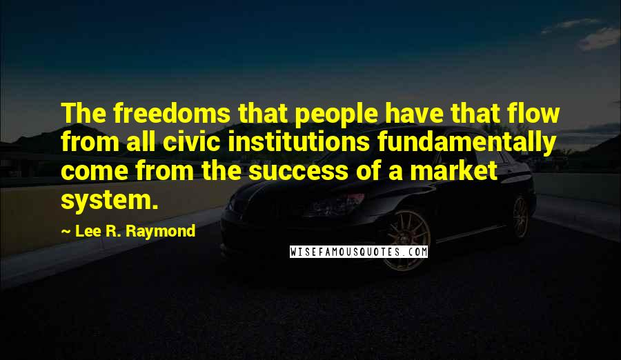 Lee R. Raymond quotes: The freedoms that people have that flow from all civic institutions fundamentally come from the success of a market system.