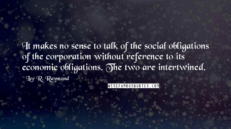 Lee R. Raymond quotes: It makes no sense to talk of the social obligations of the corporation without reference to its economic obligations. The two are intertwined.