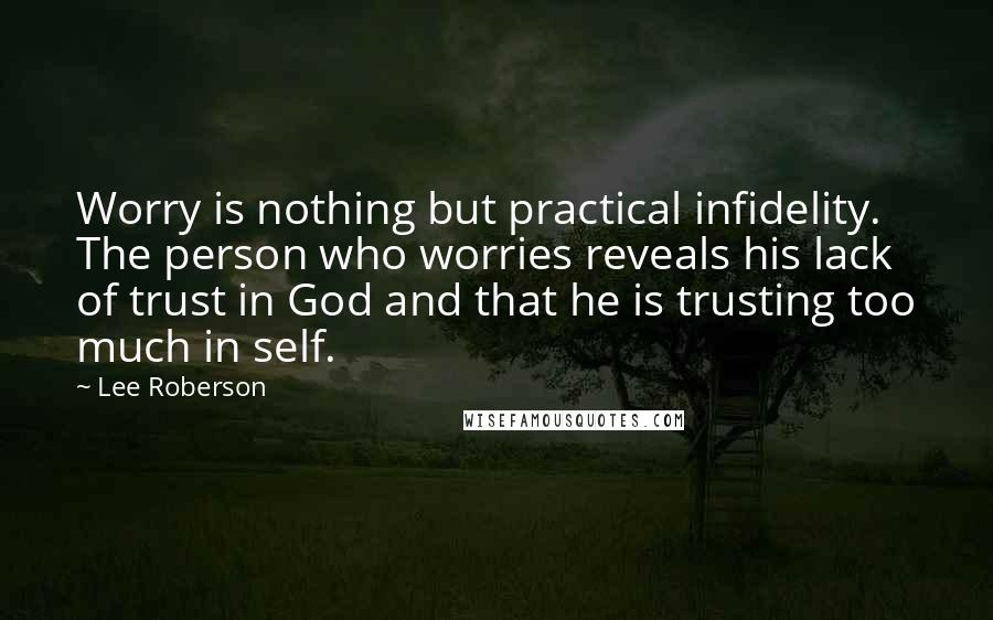 Lee Roberson quotes: Worry is nothing but practical infidelity. The person who worries reveals his lack of trust in God and that he is trusting too much in self.