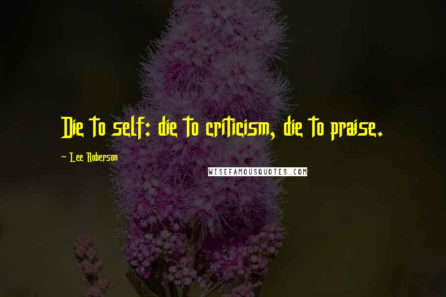 Lee Roberson quotes: Die to self: die to criticism, die to praise.