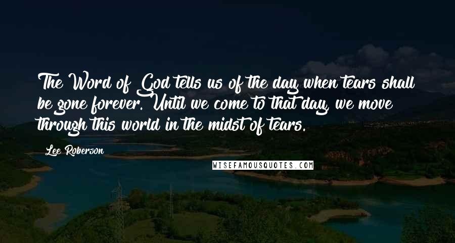Lee Roberson quotes: The Word of God tells us of the day when tears shall be gone forever. Until we come to that day, we move through this world in the midst of