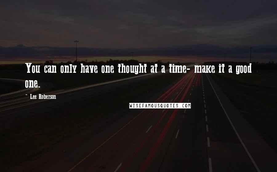 Lee Roberson quotes: You can only have one thought at a time- make it a good one.