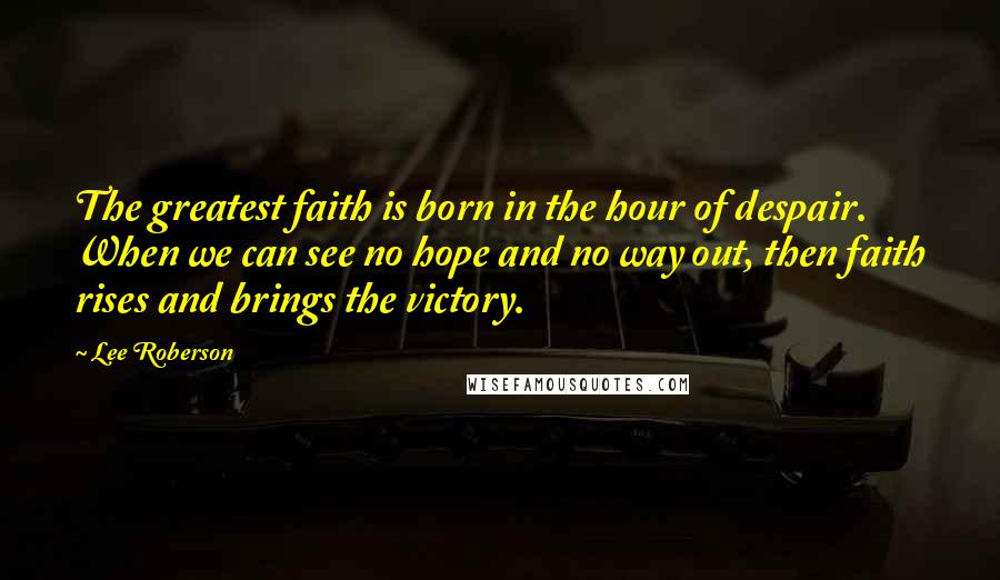 Lee Roberson quotes: The greatest faith is born in the hour of despair. When we can see no hope and no way out, then faith rises and brings the victory.