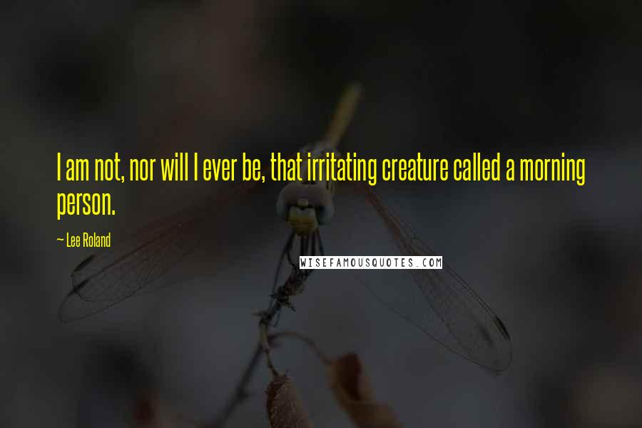 Lee Roland quotes: I am not, nor will I ever be, that irritating creature called a morning person.