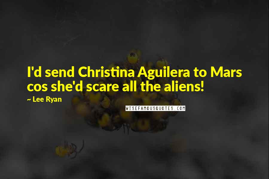 Lee Ryan quotes: I'd send Christina Aguilera to Mars cos she'd scare all the aliens!