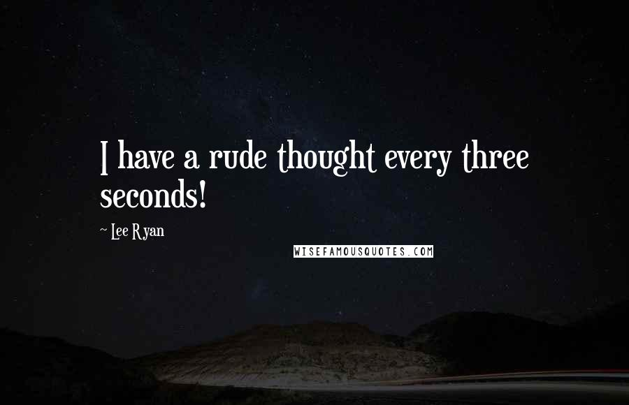 Lee Ryan quotes: I have a rude thought every three seconds!