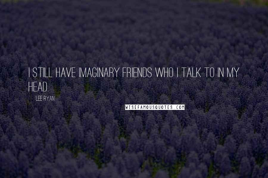 Lee Ryan quotes: I still have imaginary friends who I talk to in my head.