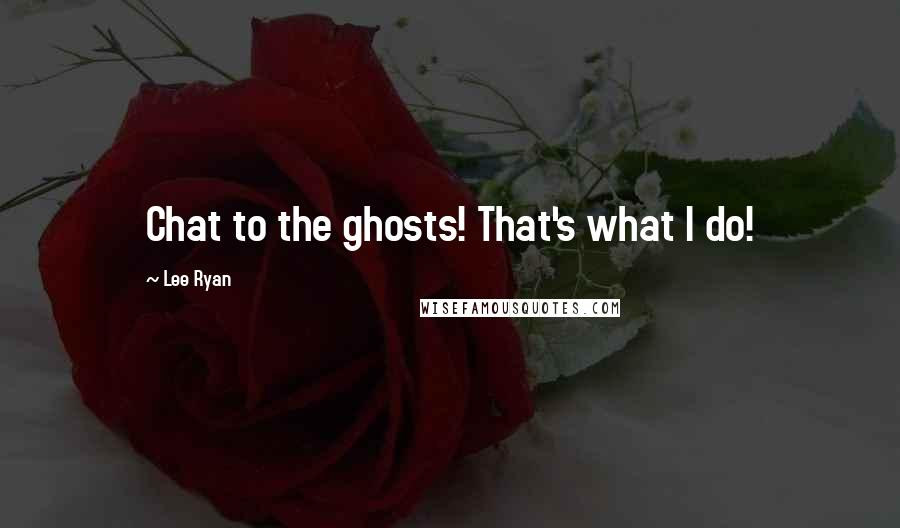 Lee Ryan quotes: Chat to the ghosts! That's what I do!