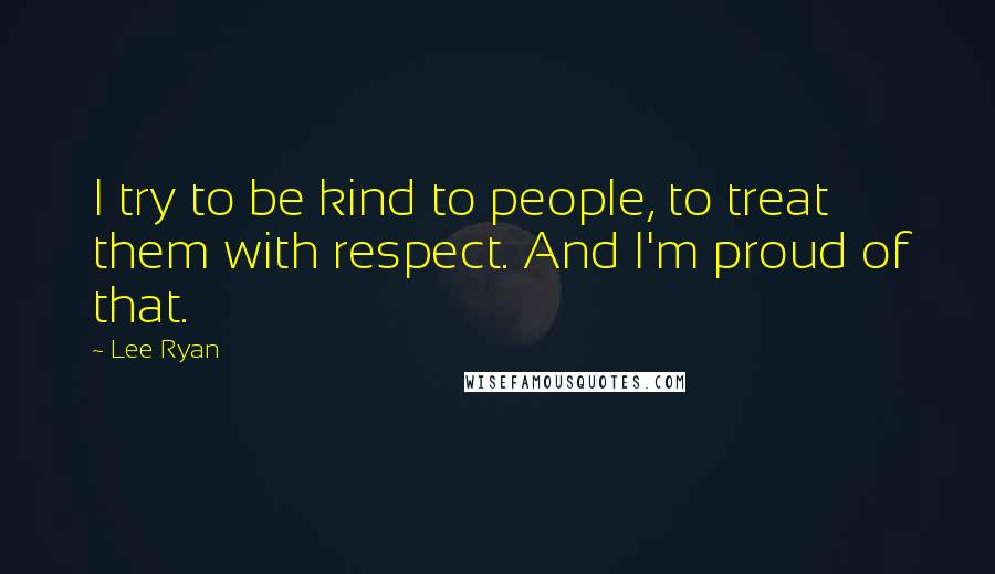 Lee Ryan quotes: I try to be kind to people, to treat them with respect. And I'm proud of that.