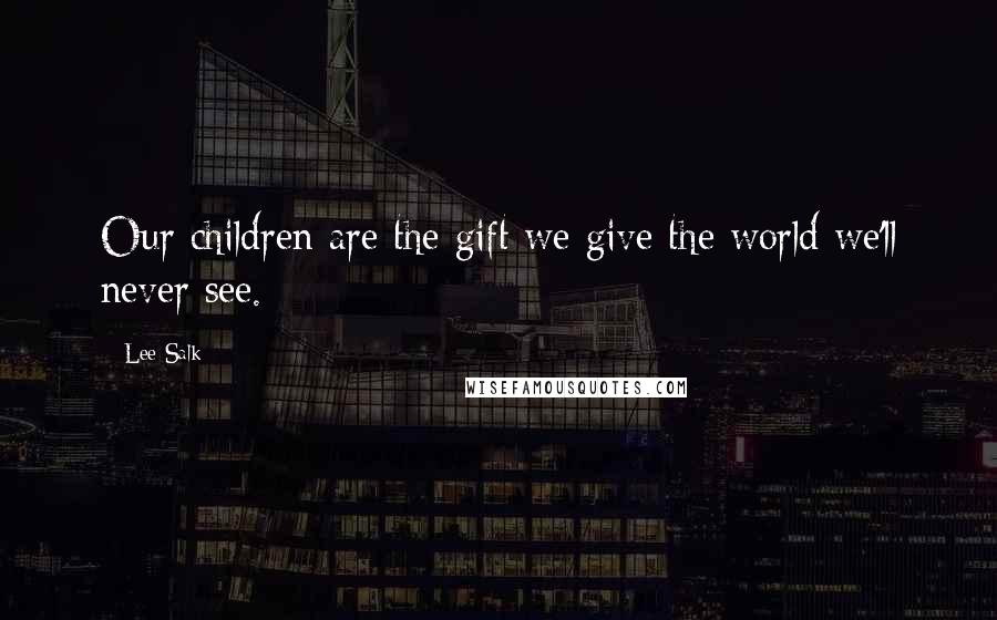 Lee Salk quotes: Our children are the gift we give the world we'll never see.
