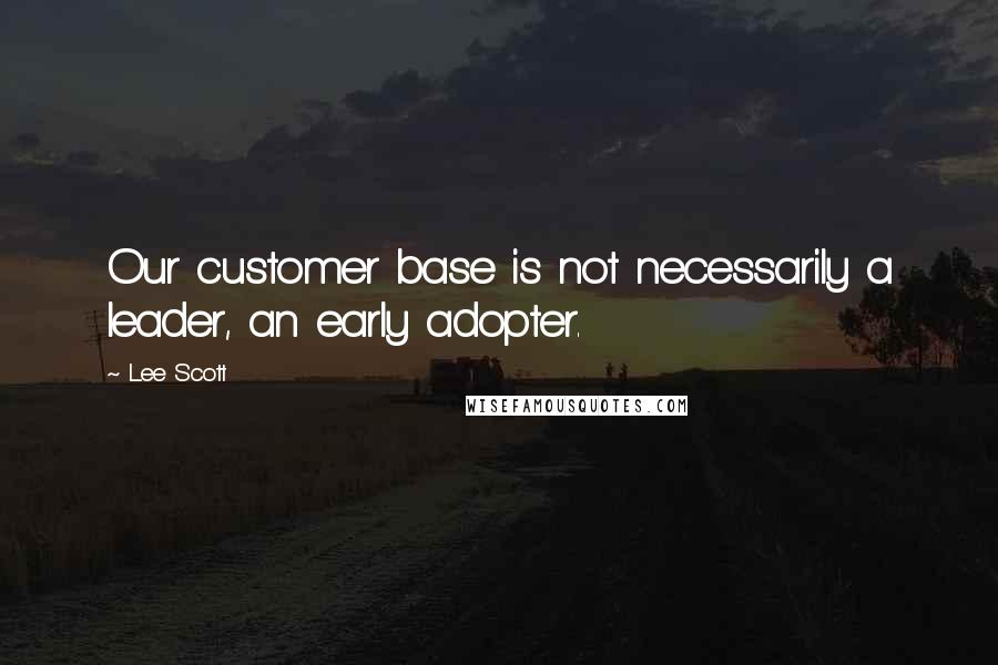 Lee Scott quotes: Our customer base is not necessarily a leader, an early adopter.