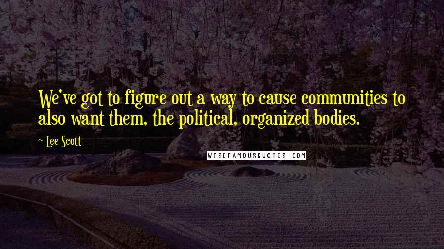 Lee Scott quotes: We've got to figure out a way to cause communities to also want them, the political, organized bodies.