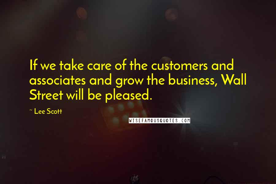 Lee Scott quotes: If we take care of the customers and associates and grow the business, Wall Street will be pleased.