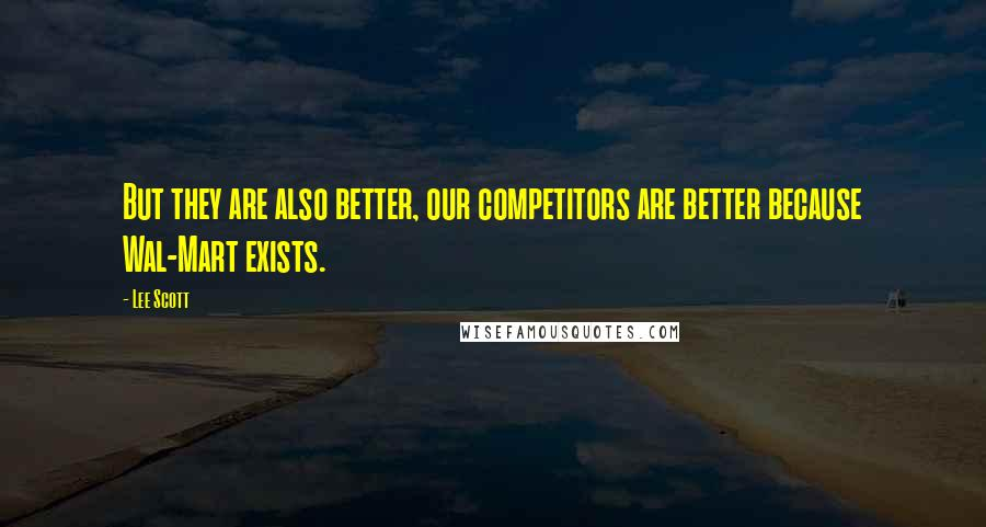 Lee Scott quotes: But they are also better, our competitors are better because Wal-Mart exists.