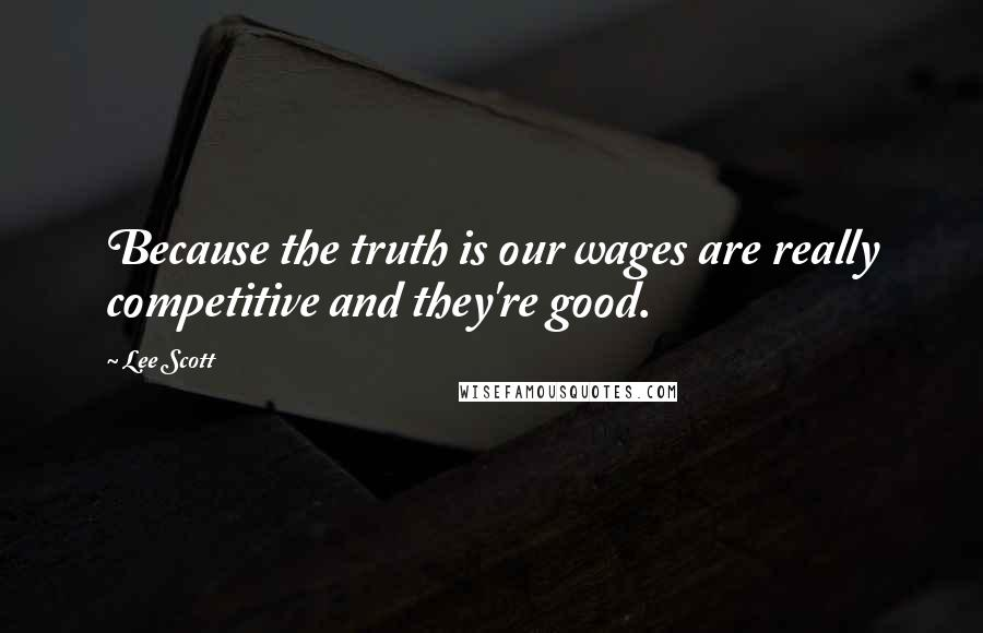 Lee Scott quotes: Because the truth is our wages are really competitive and they're good.