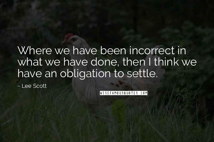 Lee Scott quotes: Where we have been incorrect in what we have done, then I think we have an obligation to settle.