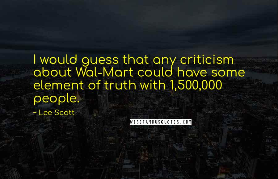 Lee Scott quotes: I would guess that any criticism about Wal-Mart could have some element of truth with 1,500,000 people.
