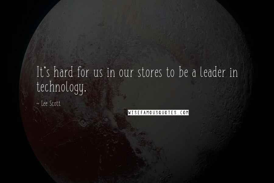 Lee Scott quotes: It's hard for us in our stores to be a leader in technology.