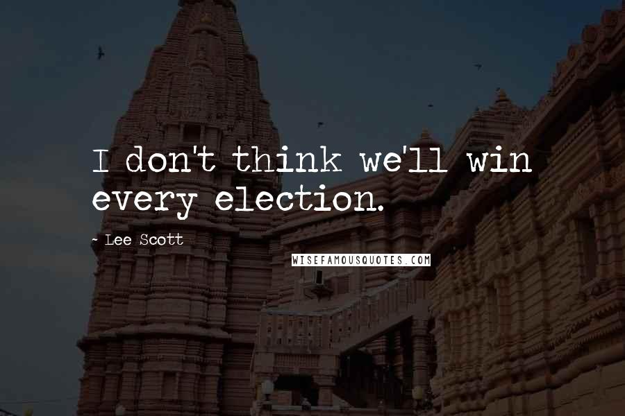 Lee Scott quotes: I don't think we'll win every election.