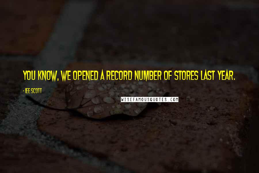 Lee Scott quotes: You know, we opened a record number of stores last year.