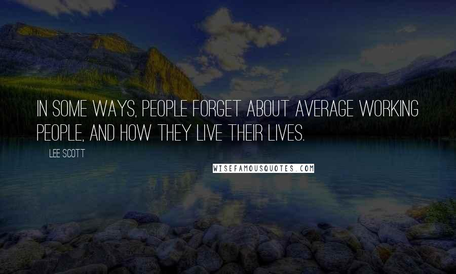 Lee Scott quotes: In some ways, people forget about average working people, and how they live their lives.