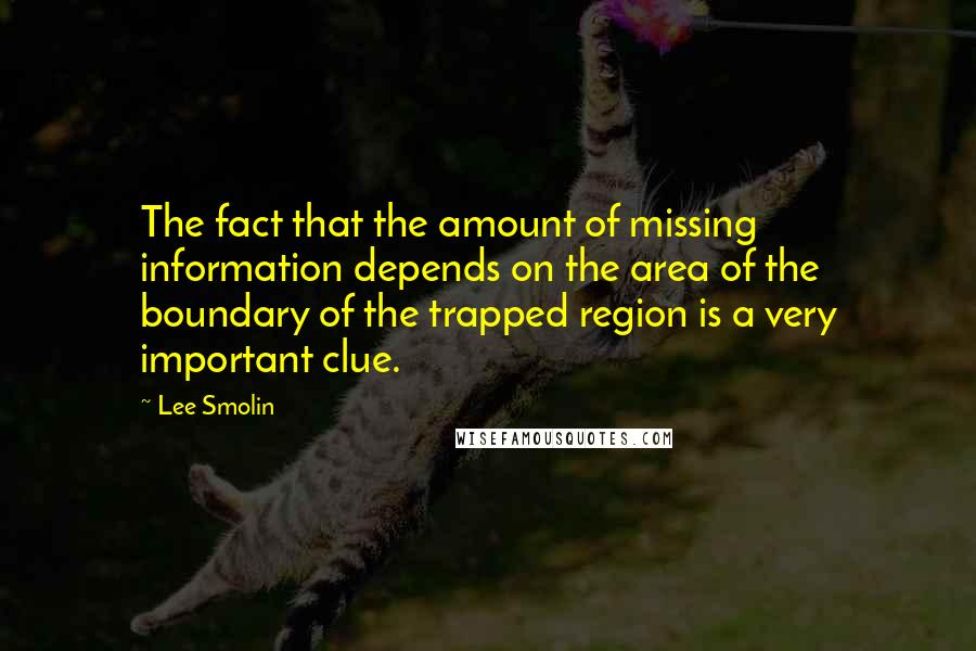 Lee Smolin quotes: The fact that the amount of missing information depends on the area of the boundary of the trapped region is a very important clue.