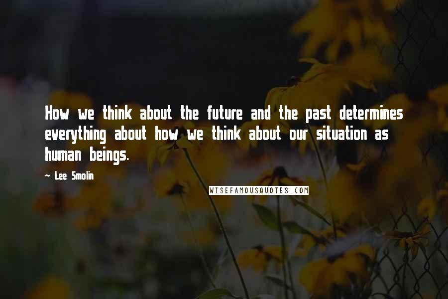 Lee Smolin quotes: How we think about the future and the past determines everything about how we think about our situation as human beings.