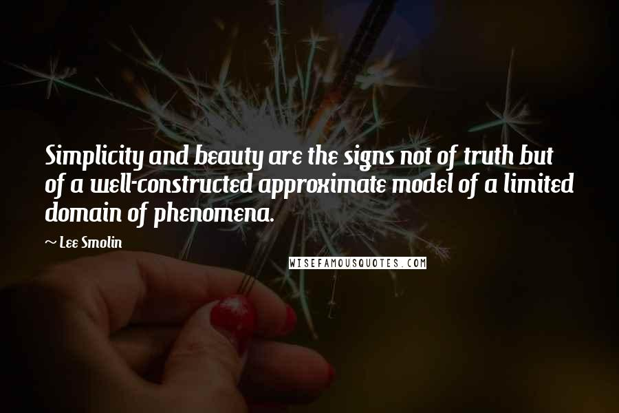 Lee Smolin quotes: Simplicity and beauty are the signs not of truth but of a well-constructed approximate model of a limited domain of phenomena.