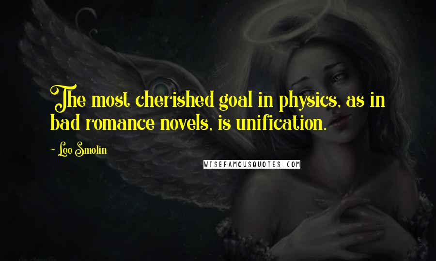 Lee Smolin quotes: The most cherished goal in physics, as in bad romance novels, is unification.