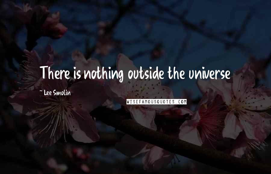 Lee Smolin quotes: There is nothing outside the universe
