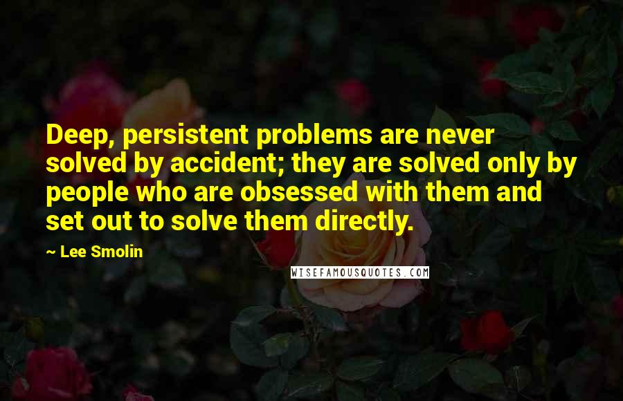Lee Smolin quotes: Deep, persistent problems are never solved by accident; they are solved only by people who are obsessed with them and set out to solve them directly.