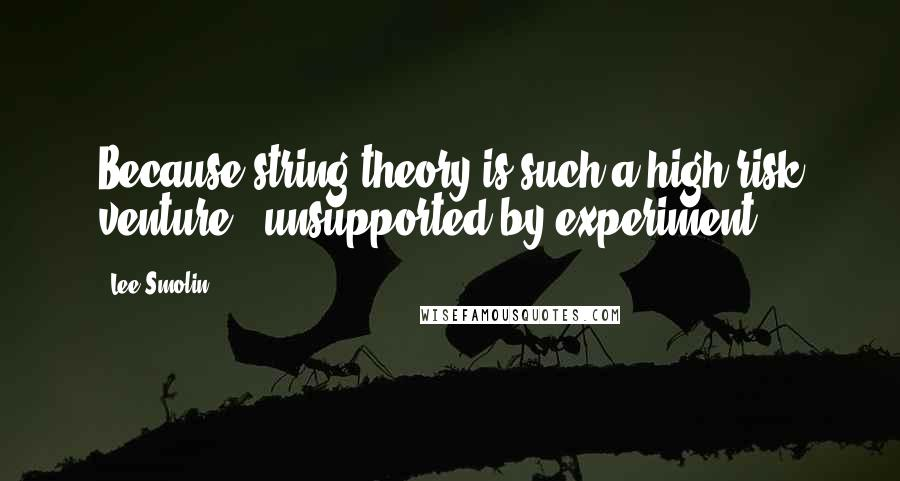 Lee Smolin quotes: Because string theory is such a high-risk venture - unsupported by experiment,