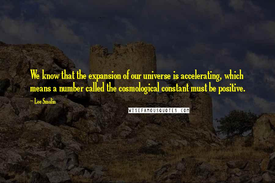 Lee Smolin quotes: We know that the expansion of our universe is accelerating, which means a number called the cosmological constant must be positive.