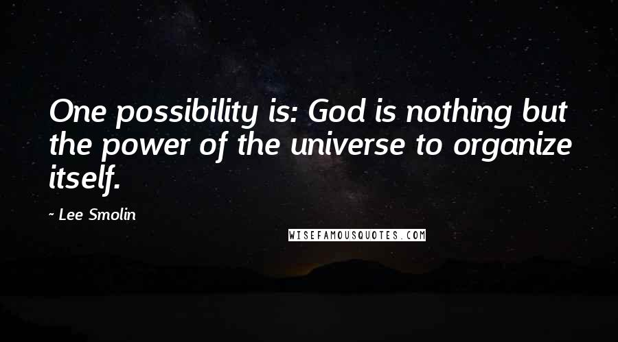 Lee Smolin quotes: One possibility is: God is nothing but the power of the universe to organize itself.