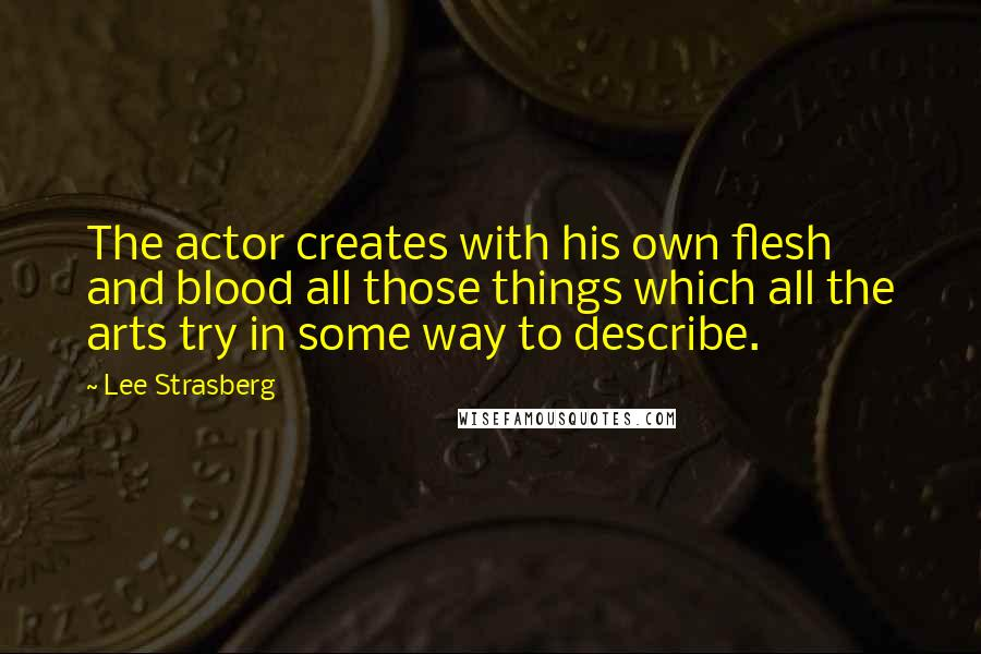 Lee Strasberg quotes: The actor creates with his own flesh and blood all those things which all the arts try in some way to describe.