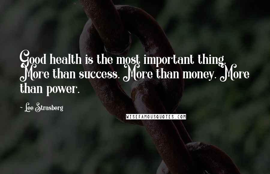 Lee Strasberg quotes: Good health is the most important thing. More than success. More than money. More than power.