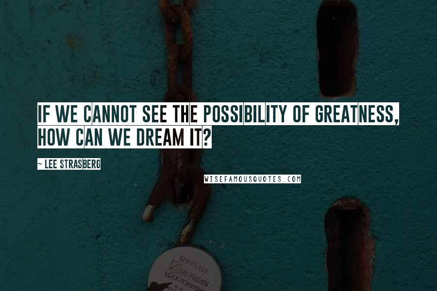 Lee Strasberg quotes: If we cannot see the possibility of greatness, how can we dream it?
