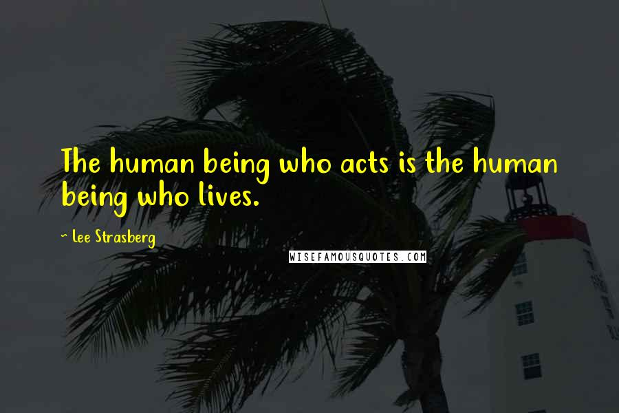 Lee Strasberg quotes: The human being who acts is the human being who lives.