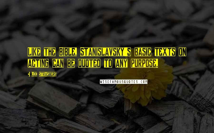Lee Strasberg quotes: Like the Bible, Stanislavsky's basic texts on acting can be quoted to any purpose.