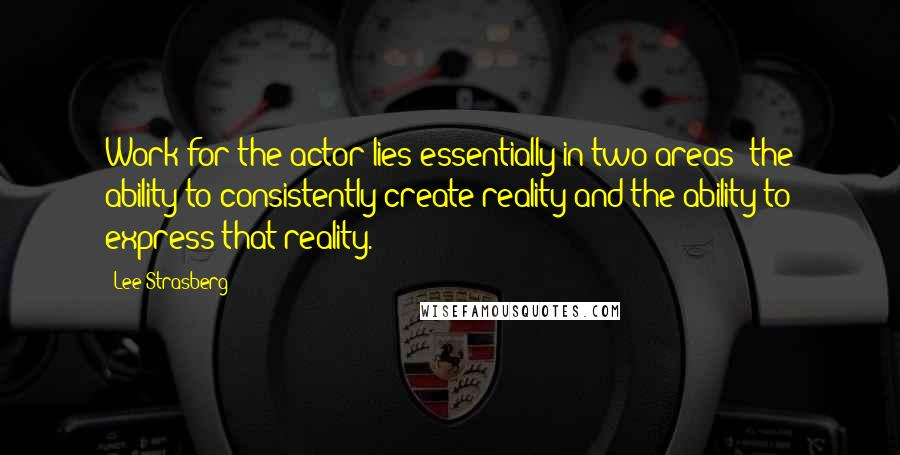 Lee Strasberg quotes: Work for the actor lies essentially in two areas: the ability to consistently create reality and the ability to express that reality.