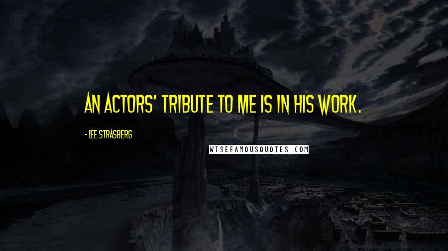 Lee Strasberg quotes: An actors' tribute to me is in his work.