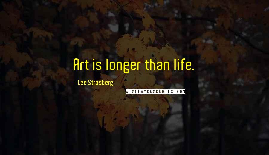 Lee Strasberg quotes: Art is longer than life.