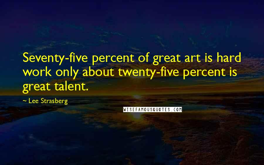 Lee Strasberg quotes: Seventy-five percent of great art is hard work only about twenty-five percent is great talent.