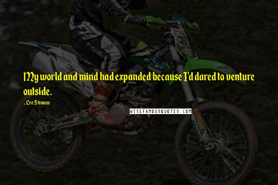 Lee Strauss quotes: My world and mind had expanded because I'd dared to venture outside.