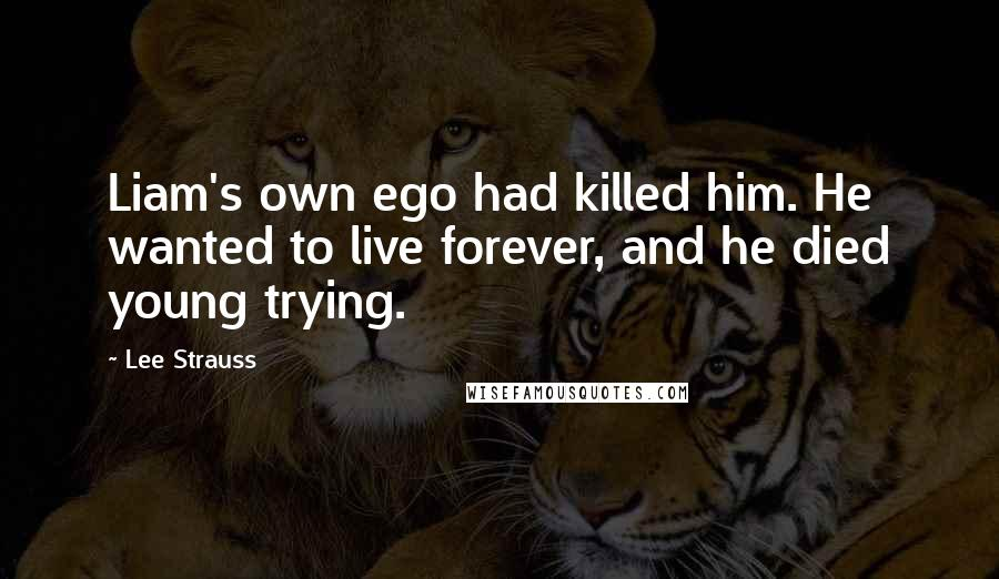 Lee Strauss quotes: Liam's own ego had killed him. He wanted to live forever, and he died young trying.