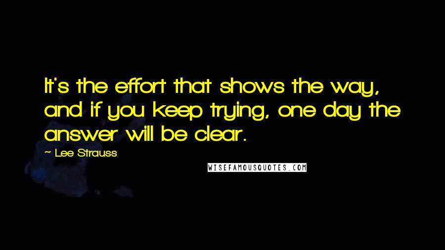 Lee Strauss quotes: It's the effort that shows the way, and if you keep trying, one day the answer will be clear.