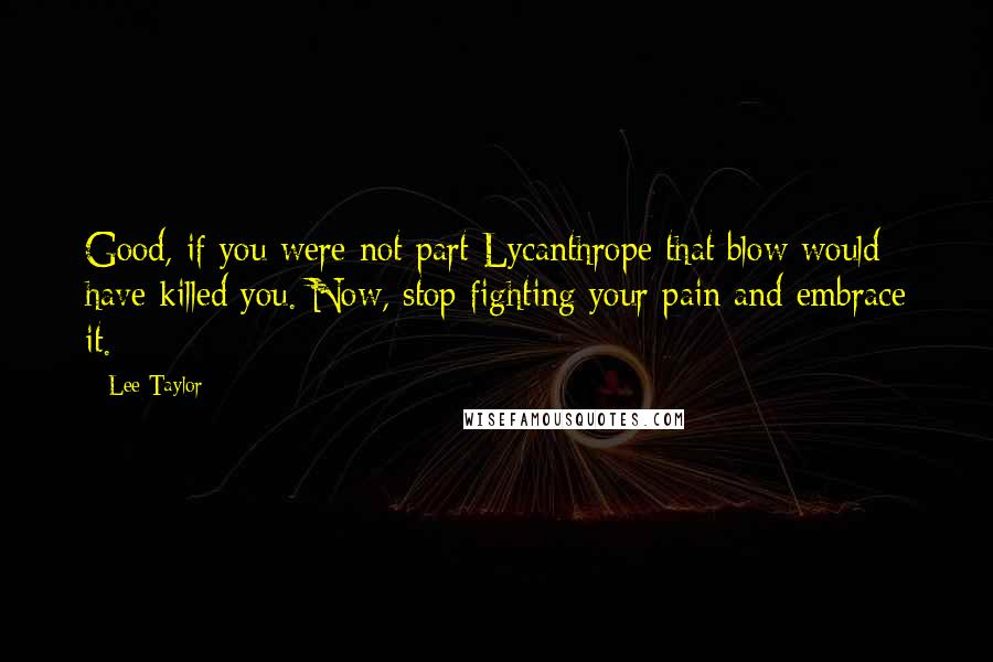 Lee Taylor quotes: Good, if you were not part Lycanthrope that blow would have killed you. Now, stop fighting your pain and embrace it.