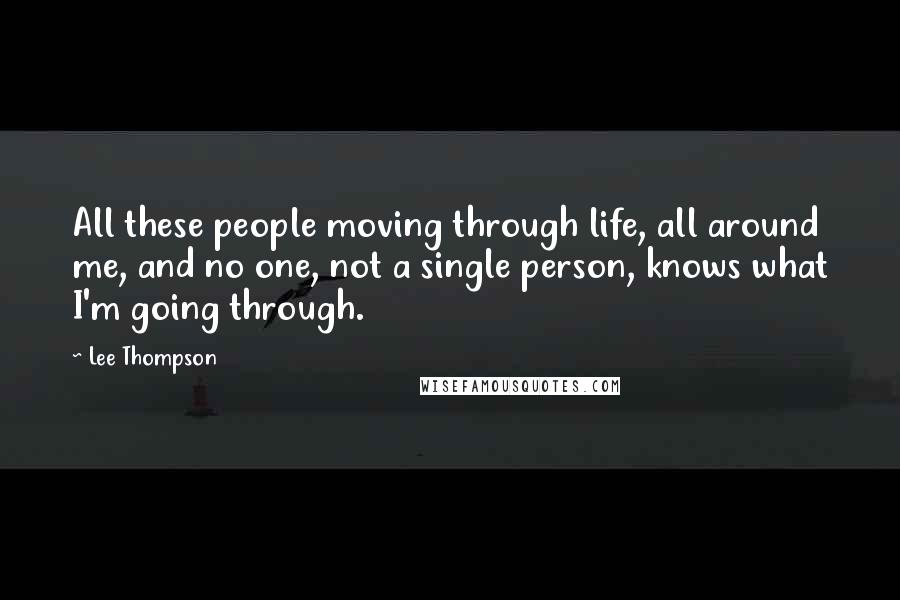 Lee Thompson quotes: All these people moving through life, all around me, and no one, not a single person, knows what I'm going through.