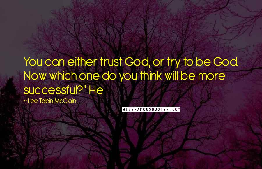 """Lee Tobin McClain quotes: You can either trust God, or try to be God. Now which one do you think will be more successful?"""" He"""